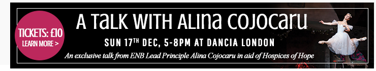 A Talk with Alina Cojocaru at Dancia London. Sunday 17th December, 5-8pm. An exclusuve talk with ENB Lead Principle Alina Cojocaru in aid of Hospices of Hope. Tickets: £10. Learn more >