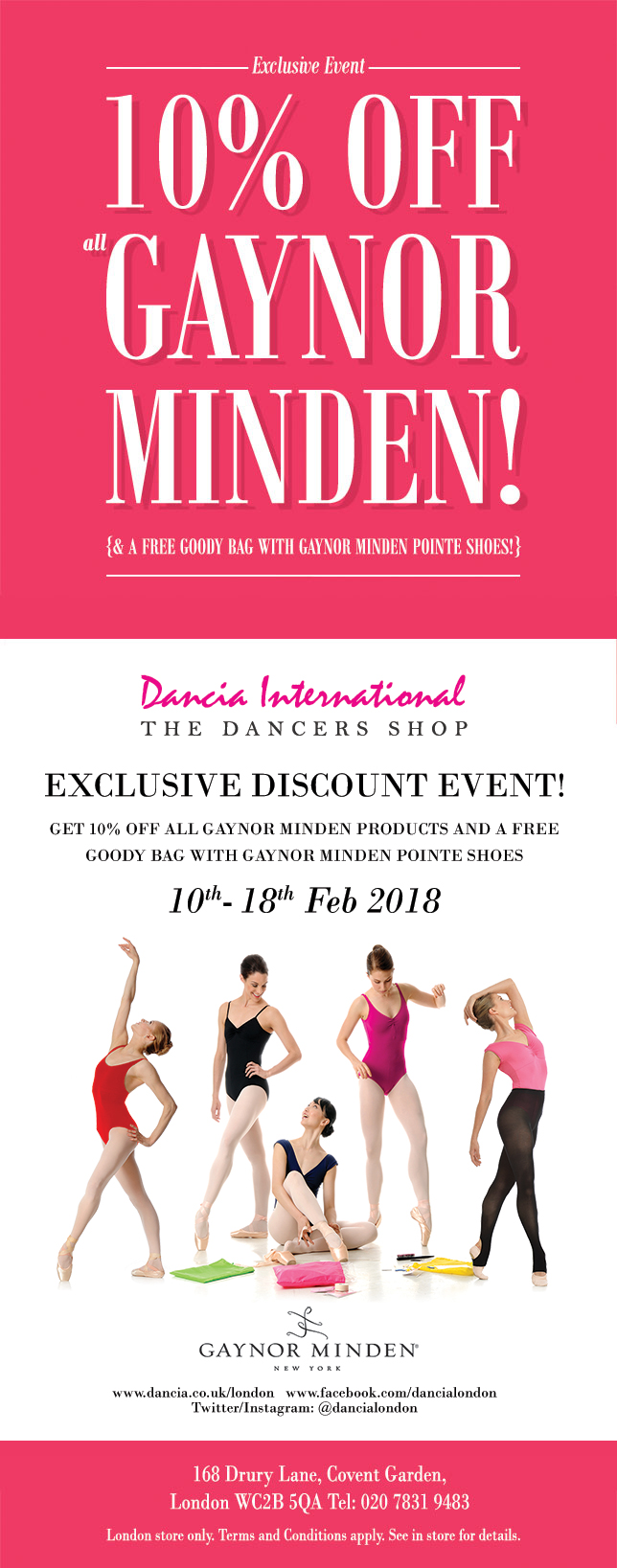 Excusive Dancia event! 10% off all Gaynor Minden! (And a free goody bag with every pair of Gaynor Minden Pointe shoes!) This February half-term:  10th – 18th February 2018. Only at: Dancia London, 168 Drury Lane, London WC2B 5QA. Tel: 0207 831 9483. London store only. Terms and conditions apply. See in store for details.
