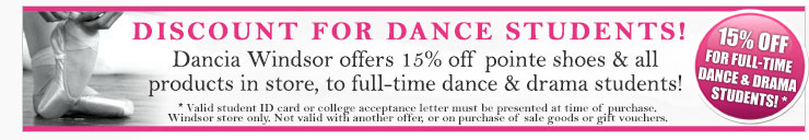Discount For Dance Students! Dancia Windsor offers full-time dance students 15% off all shoes and dancwear in-store! Valid student ID required. Terms and conditions apply. Ask in store for details.