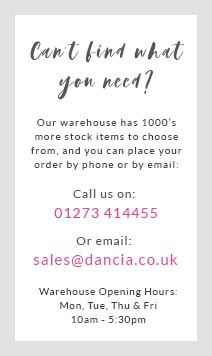 Can't find what you need? Our warehouse has 1000's more stock items to choose from and you can order by phone and by email. Call us on 01273 414455 or email sales@dancia.co.uk. Warehouse Opening Hours: Mon, Wed & Fri. 1pm - 4:30pm.